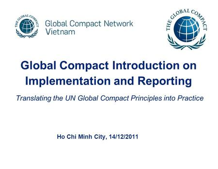 Global Compact Introduction on Implementation and Reporting Translating the UN Global Compact Principles into Practice Ho Chi Minh City, 14/12/2011.