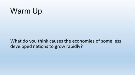 Warm Up What do you think causes the economies of some less developed nations to grow rapidly?