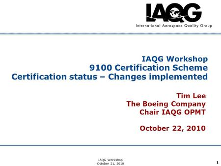 Company Confidential IAQG Workshop October 21, 2010 1 IAQG Workshop 9100 Certification Scheme Certification status – Changes implemented Tim Lee The Boeing.