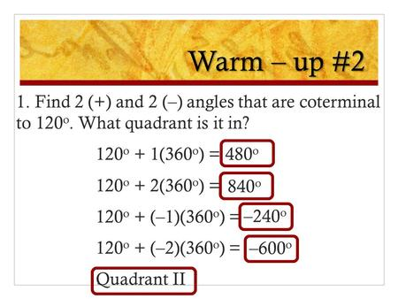 Warm – up #2 1. Find 2 (+) and 2 (–) angles that are coterminal to 120 o. What quadrant is it in? 120 o + 1(360 o ) = 120 o + 2(360 o ) = 120 o + (–1)(360.