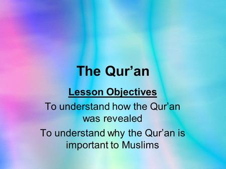 The Qur'an Lesson Objectives To understand how the Qur'an was revealed To understand why the Qur'an is important to Muslims.