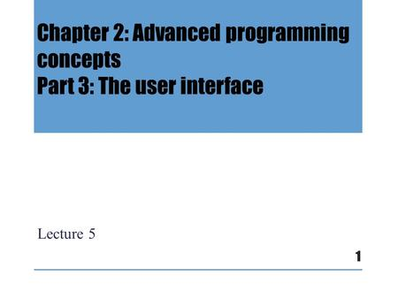 Chapter 2: Advanced programming concepts Part 3: The user interface Lecture 5 1.