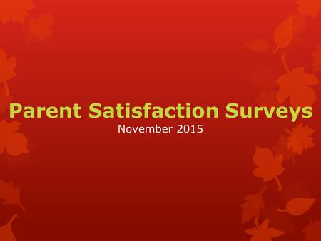 Parent Satisfaction Surveys November 2015. What is the Parent Satisfaction Survey?  The survey consists of 18 questions that examine schools' efforts.