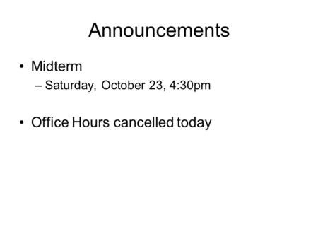 Announcements Midterm –Saturday, October 23, 4:30pm Office Hours cancelled today.