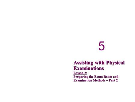 5 5 Assisting with Physical Examinations Lesson 2: Preparing the Exam Room and Examination Methods – Part 2.