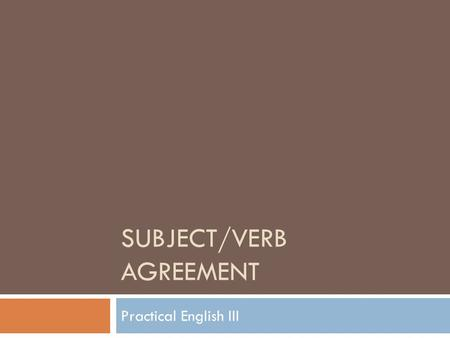 SUBJECT/VERB AGREEMENT Practical English III. The Basics  The basic rule states that a singular subject takes a singular verb, while a plural subject.