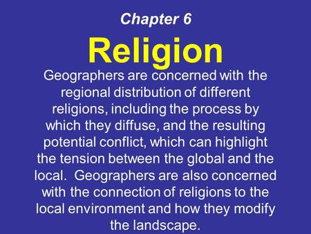 Chapter 6 Religion Geographers are concerned with the regional distribution of different religions, including the process by which they diffuse, and the.