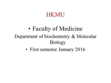 HKMU Faculty of Medicine Department of biochemistry & Molecular Biology First semester January 2016.