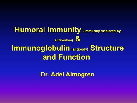 Humoral Immunity (immunity mediated by antibodies) & Immunoglobulin (antibody) Structure and Function Dr. Adel Almogren.