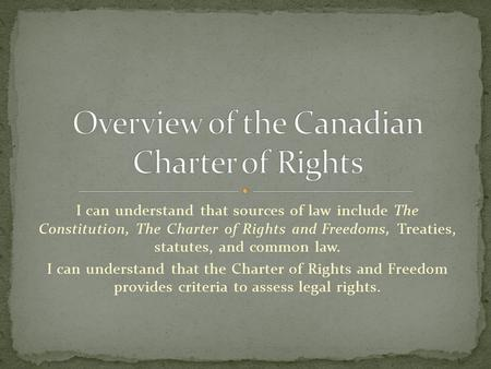 I can understand that sources of law include The Constitution, The Charter of Rights and Freedoms, Treaties, statutes, and common law. I can understand.