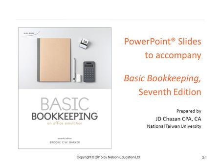 PowerPoint® Slides to accompany Basic Bookkeeping, Seventh Edition Prepared by JD Chazan CPA, CA National Taiwan University 3-1 Copyright © 2015 by Nelson.
