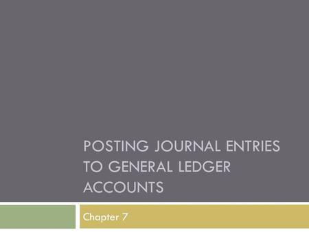 POSTING JOURNAL ENTRIES TO GENERAL LEDGER ACCOUNTS Chapter 7.