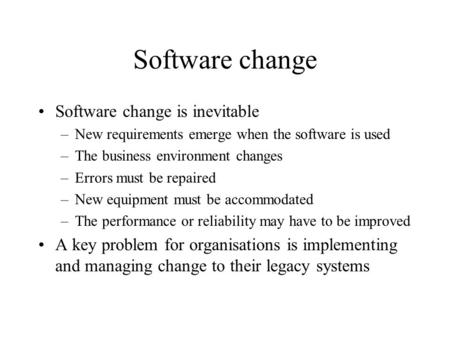 Software change Software change is inevitable –New requirements emerge when the software is used –The business environment changes –Errors must be repaired.
