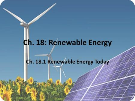 Ch. 18: Renewable Energy Ch. 18.1 Renewable Energy Today.