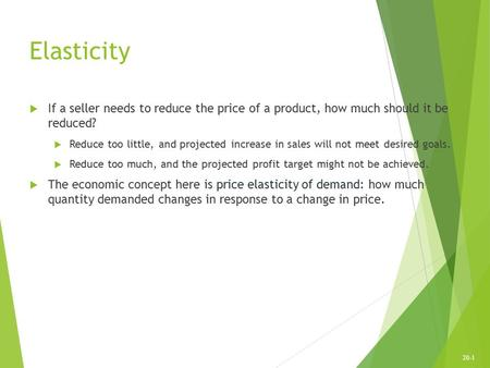 20-1 Elasticity  If a seller needs to reduce the price of a product, how much should it be reduced?  Reduce too little, and projected increase in sales.