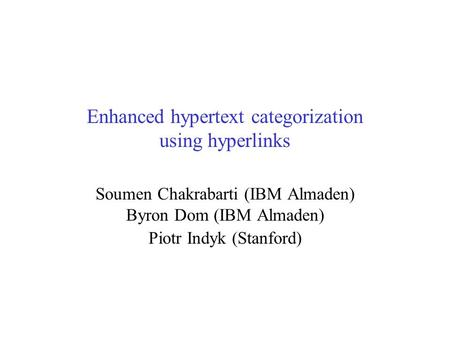 Enhanced hypertext categorization using hyperlinks Soumen Chakrabarti (IBM Almaden) Byron Dom (IBM Almaden) Piotr Indyk (Stanford)