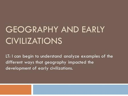 GEOGRAPHY AND EARLY CIVILIZATIONS LT: I can begin to understand analyze examples of the different ways that geography impacted the development of early.