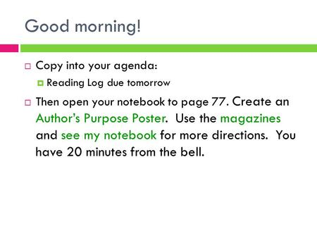 Good morning!  Copy into your agenda:  Reading Log due tomorrow  Then open your notebook to page 77. Create an Author's Purpose Poster. Use the magazines.