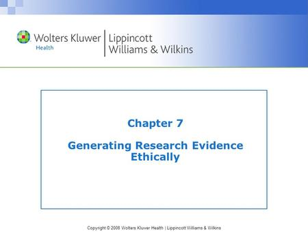 Copyright © 2008 Wolters Kluwer Health | Lippincott Williams & Wilkins Chapter 7 Generating Research Evidence Ethically.