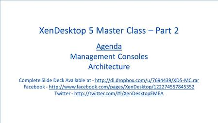 1 © 2007 Citrix Systems, Inc. — All rights reserved XenDesktop 5 Master Class – Part 2 Agenda Management Consoles Architecture Complete Slide Deck Available.