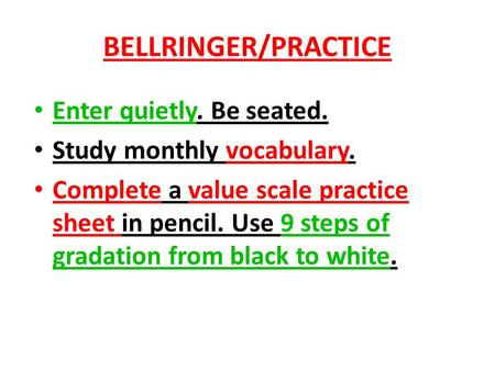 BELLRINGER/PRACTICE Enter quietly. Be seated. Study monthly vocabulary. Complete a value scale practice sheet in pencil. Use 9 steps of gradation from.
