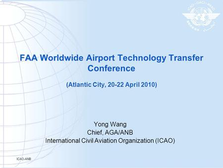 ICAO-ANB FAA Worldwide Airport Technology Transfer Conference (Atlantic City, 20-22 April 2010) Yong Wang Chief, AGA/ANB International Civil Aviation Organization.