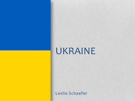 Leslie Schaefer UKRAINE. Background Kiev-Capital 5 th largest country in Europe Summer temperatures 85º F Winter temperatures 17º-3º F Constitution.