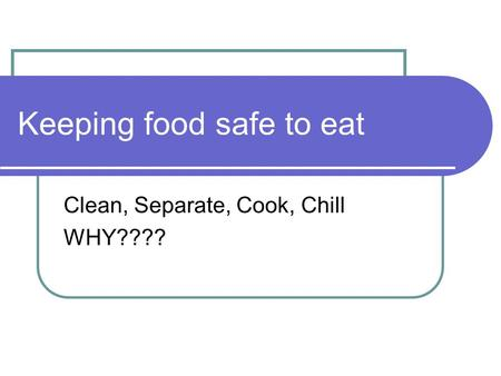 Keeping food safe to eat Clean, Separate, Cook, Chill WHY????