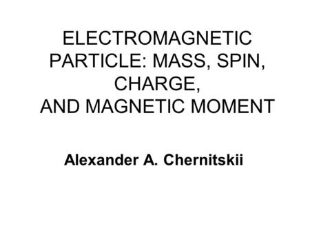 ELECTROMAGNETIC PARTICLE: MASS, SPIN, CHARGE, AND MAGNETIC MOMENT Alexander A. Chernitskii.