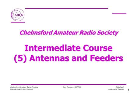 1 Chelmsford Amateur Radio Society Intermediate Licence Course Carl Thomson G3PEM Slide Set 9 Antennas & Feeders Chelmsford Amateur Radio Society Intermediate.