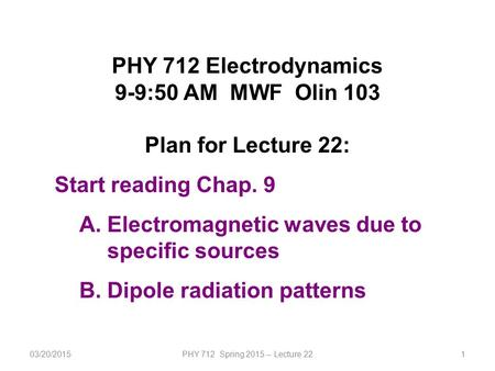 03/20/2015PHY 712 Spring 2015 -- Lecture 221 PHY 712 Electrodynamics 9-9:50 AM MWF Olin 103 Plan for Lecture 22: Start reading Chap. 9 A.Electromagnetic.