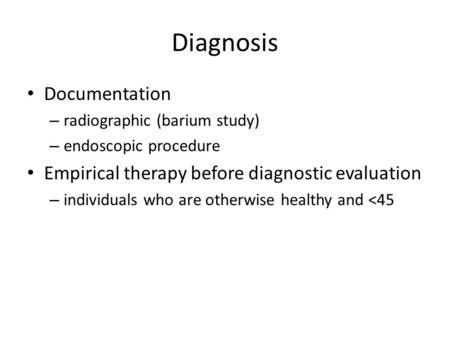 Diagnosis Documentation – radiographic (barium study) – endoscopic procedure Empirical therapy before diagnostic evaluation – individuals who are otherwise.