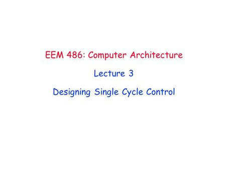 EEM 486: Computer Architecture Lecture 3 Designing Single Cycle Control.