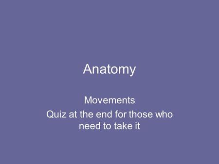 Anatomy Movements Quiz at the end for those who need to take it.