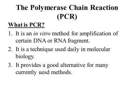 The Polymerase Chain Reaction (PCR) What is PCR? 1.It is an in vitro method for amplification of certain DNA or RNA fragment. 2.It is a technique used.