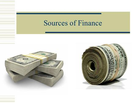Sources of Finance Sources of Finance can be either: Internal External.
