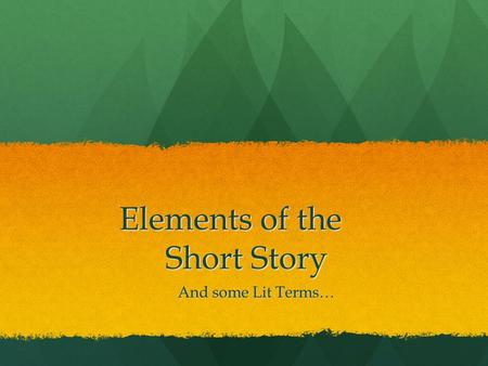Elements of the Short Story Elements of the Short Story And some Lit Terms…