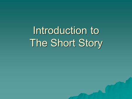 Introduction to The Short Story. Short Stories  A short story is one that holds all the elements of a story, in a shorter format.