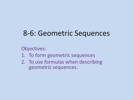 8-6: Geometric Sequences Objectives: 1.To form geometric sequences 2.To use formulas when describing geometric sequences.