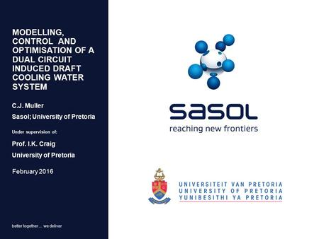 Better together... we deliver MODELLING, CONTROL AND OPTIMISATION OF A DUAL CIRCUIT INDUCED DRAFT COOLING WATER SYSTEM February 2016 C.J. Muller Sasol;