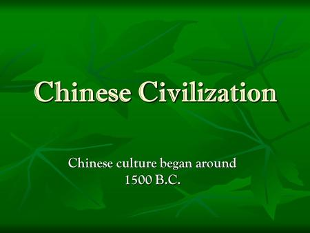 Chinese Civilization Chinese culture began around 1500 B.C.