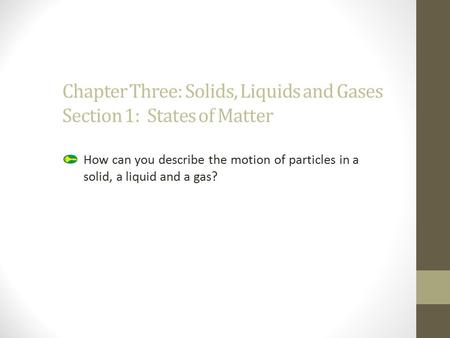 Chapter Three: Solids, Liquids and Gases Section 1: States of Matter