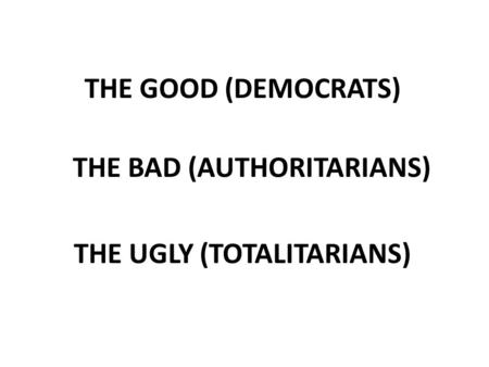 THE GOOD (DEMOCRATS) THE BAD (AUTHORITARIANS) THE UGLY (TOTALITARIANS)