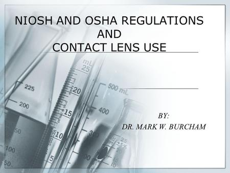 NIOSH AND OSHA REGULATIONS AND CONTACT LENS USE BY: DR. MARK W. BURCHAM.