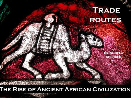 Trade routes The Rise of Ancient African Civilization By Angela Spencer.