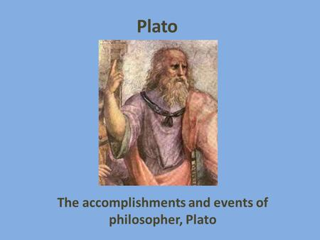 Plato The accomplishments and events of philosopher, Plato.