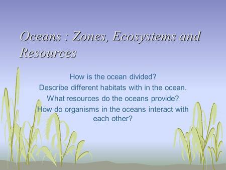 Oceans : Zones, Ecosystems and Resources Oceans : Zones, Ecosystems and Resources How is the ocean divided? Describe different habitats with in the ocean.