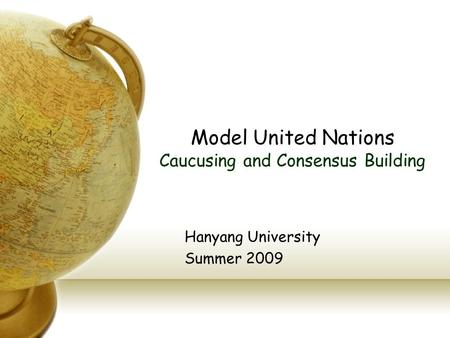 Model United Nations Caucusing and Consensus Building Hanyang University Summer 2009.