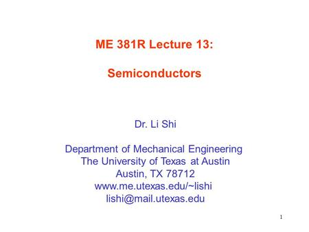 1 ME 381R Lecture 13: Semiconductors Dr. Li Shi Department of Mechanical Engineering The University of Texas at Austin Austin, TX 78712 www.me.utexas.edu/~lishi.