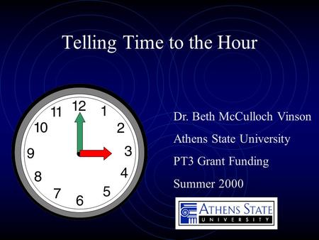 Telling Time to the Hour Dr. Beth McCulloch Vinson Athens State University PT3 Grant Funding Summer 2000.